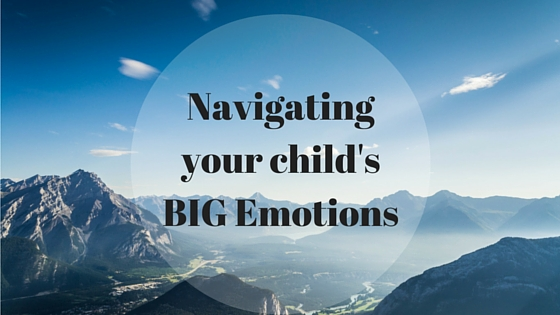 Navigating Your Child's BIG Emotions
