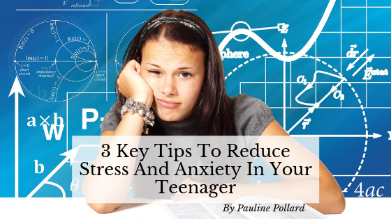 3 Key Tips To Reduce Stress And Anxiety In Your Teen